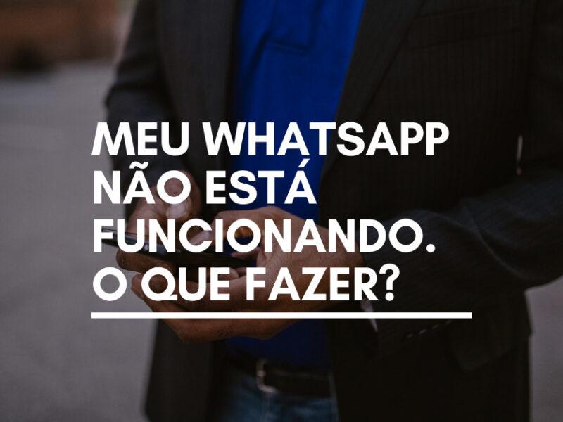 Meu WhatsApp não está funcionando. O que fazer?